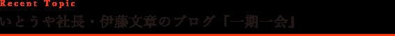 Recent Topic いとうや社長・伊藤文章のブログ「一期一会」